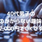 40代男子のお金のかからない趣味11選【2,000円でOKです】
